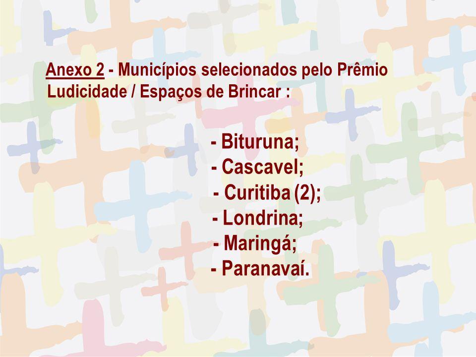 27/04/09 Anexo 2 - Municípios selecionados pelo Prêmio Ludicidade / Espaços de Brincar : - Bituruna; - Cascavel; - Curitiba (2); - Londrina; - Maringá