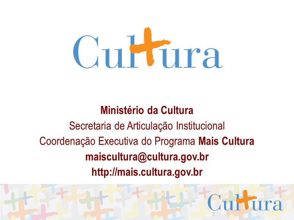 Ministério da Cultura Secretaria de Articulação Institucional Coordenação Executiva do Programa Mais Cultura maiscultura@cultura.gov.br http://mais.cu