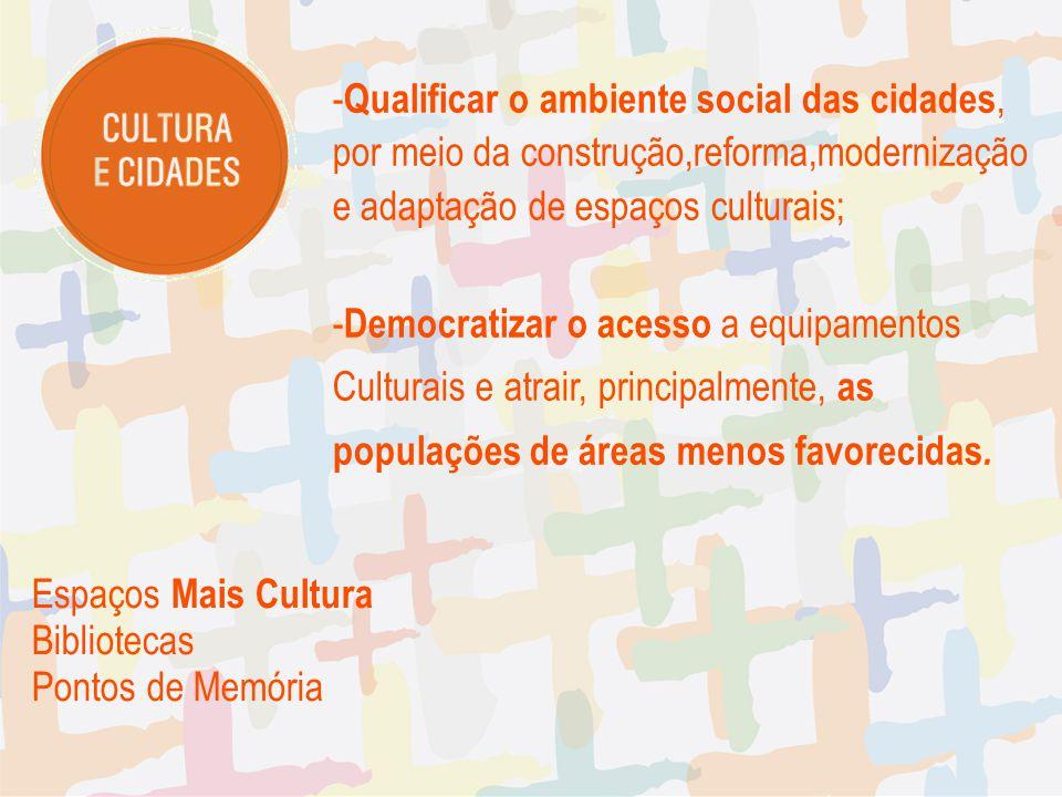 - Qualificar o ambiente social das cidades, por meio da construção,reforma,modernização e adaptação de espaços culturais; - Democratizar o acesso a eq