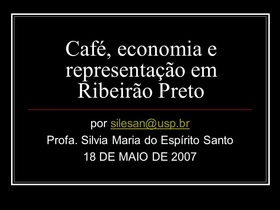 Café, economia e representação em Ribeirão Preto por silesan@usp.brsilesan@usp.br Profa. Silvia Maria do Espírito Santo 18 DE MAIO DE 2007