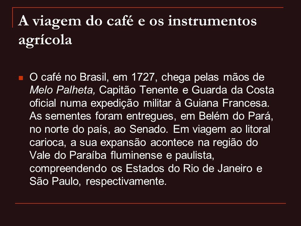 A viagem do café e os instrumentos agrícola  O café no Brasil, em 1727, chega pelas mãos de Melo Palheta, Capitão Tenente e Guarda da Costa oficial n