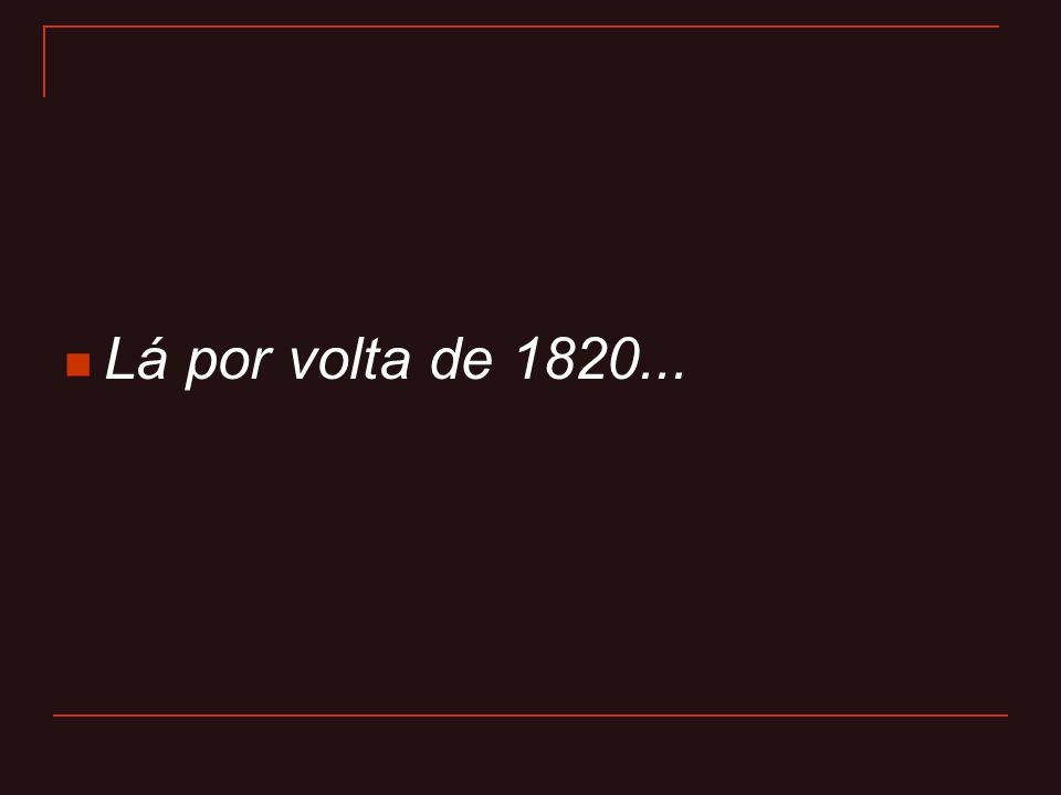  Lá por volta de 1820...
