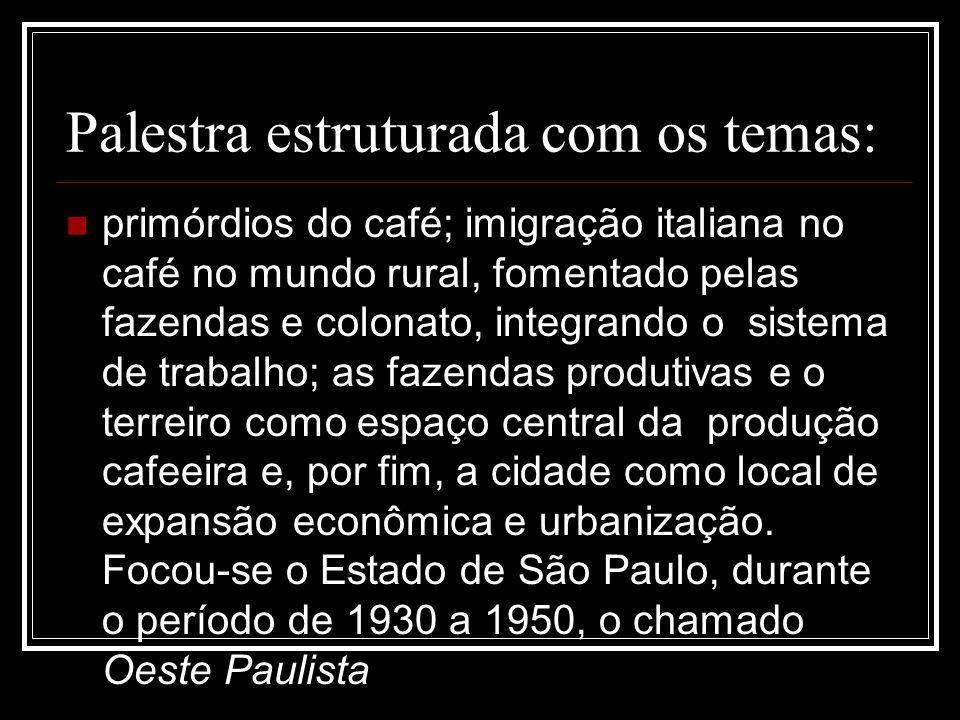 Palestra estruturada com os temas:  primórdios do café; imigração italiana no café no mundo rural, fomentado pelas fazendas e colonato, integrando o