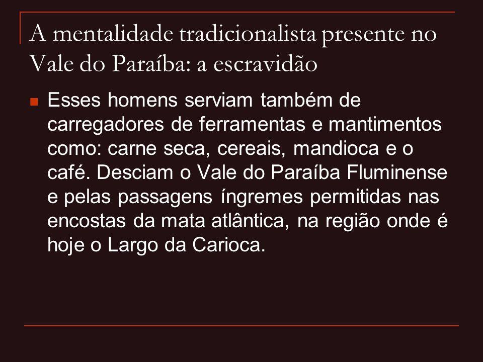 A mentalidade tradicionalista presente no Vale do Paraíba: a escravidão  Esses homens serviam também de carregadores de ferramentas e mantimentos com
