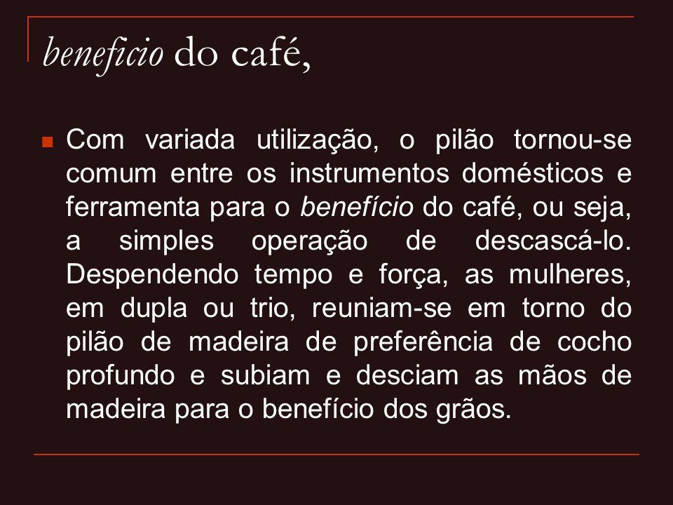 beneficio do café,  Com variada utilização, o pilão tornou-se comum entre os instrumentos domésticos e ferramenta para o benefício do café, ou seja,