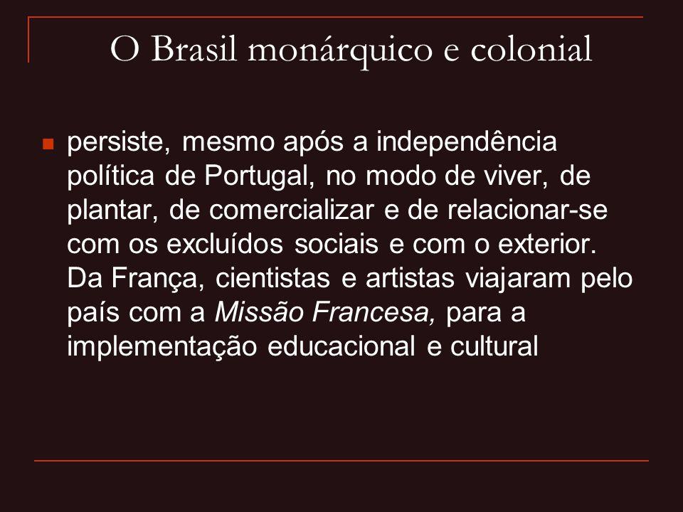 O Brasil monárquico e colonial  persiste, mesmo após a independência política de Portugal, no modo de viver, de plantar, de comercializar e de relaci