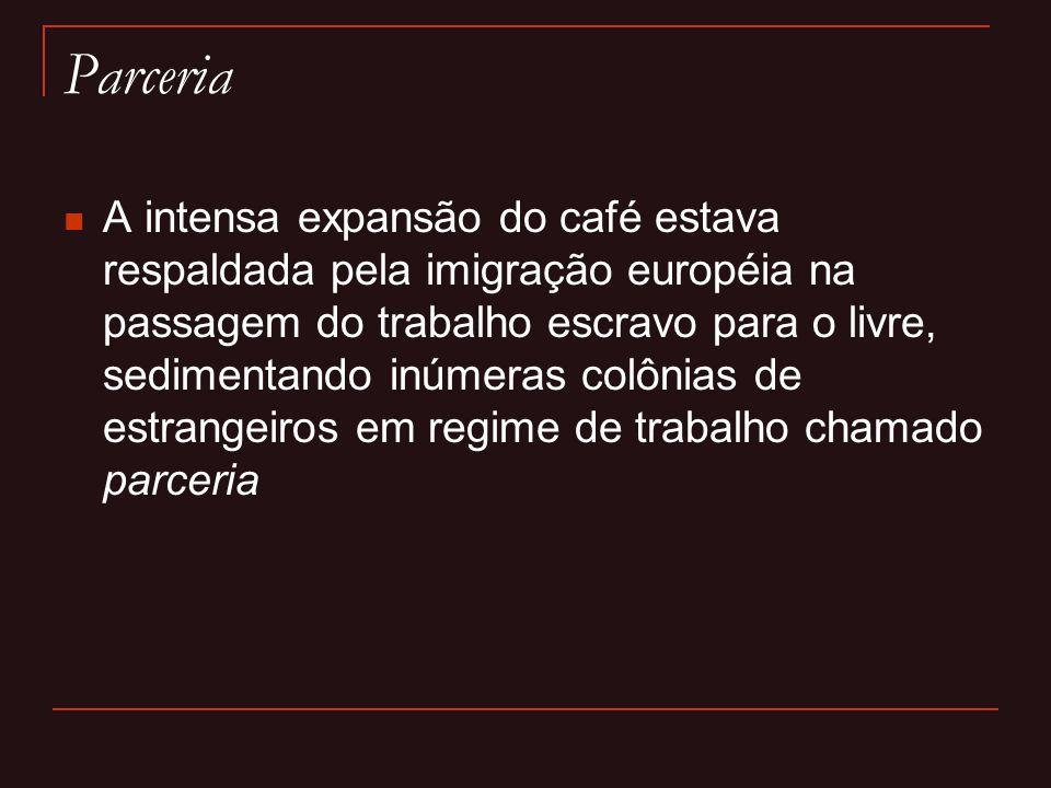 Parceria  A intensa expansão do café estava respaldada pela imigração européia na passagem do trabalho escravo para o livre, sedimentando inúmeras co