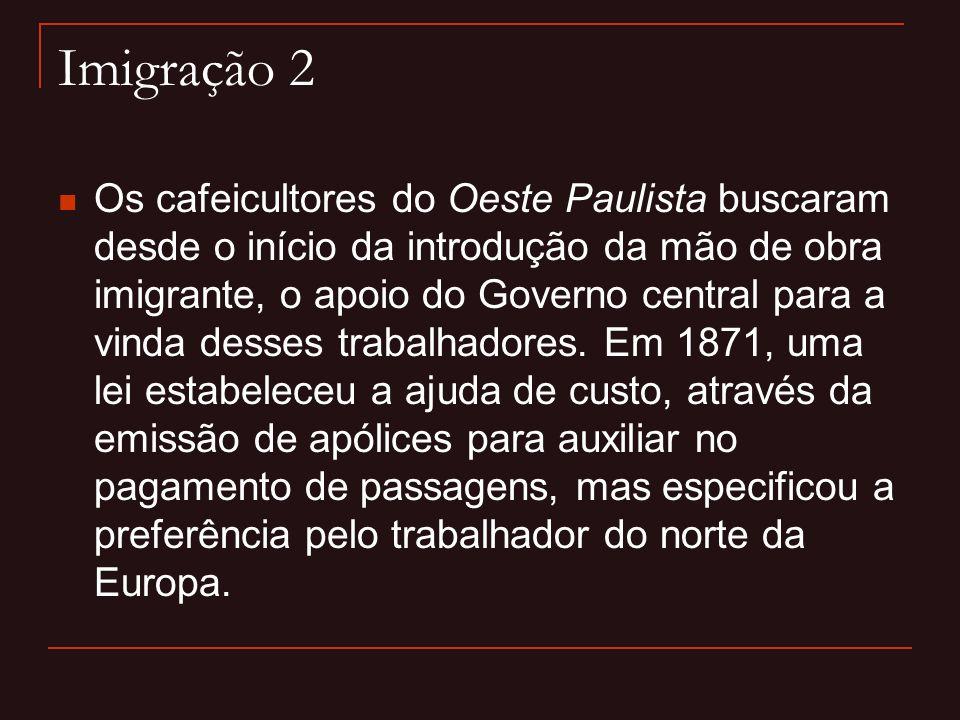 Imigração 2  Os cafeicultores do Oeste Paulista buscaram desde o início da introdução da mão de obra imigrante, o apoio do Governo central para a vin