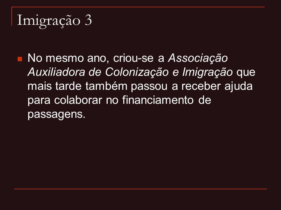 Imigração 3  No mesmo ano, criou-se a Associação Auxiliadora de Colonização e Imigração que mais tarde também passou a receber ajuda para colaborar n