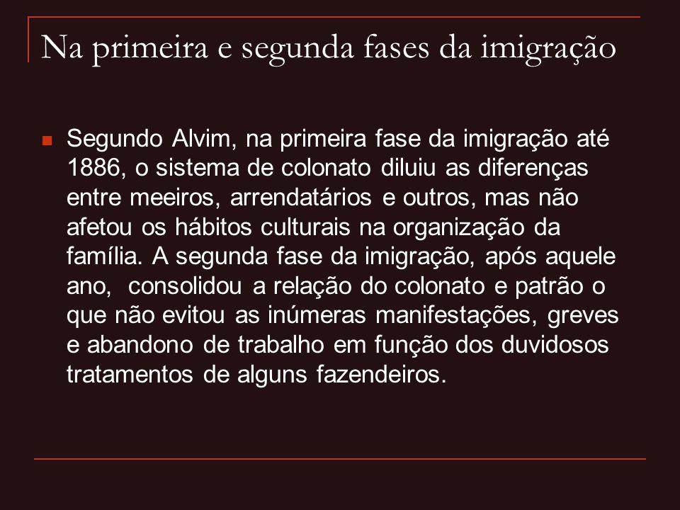 Na primeira e segunda fases da imigração  Segundo Alvim, na primeira fase da imigração até 1886, o sistema de colonato diluiu as diferenças entre mee