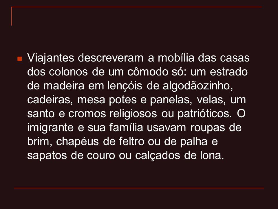  Viajantes descreveram a mobília das casas dos colonos de um cômodo só: um estrado de madeira em lençóis de algodãozinho, cadeiras, mesa potes e pane