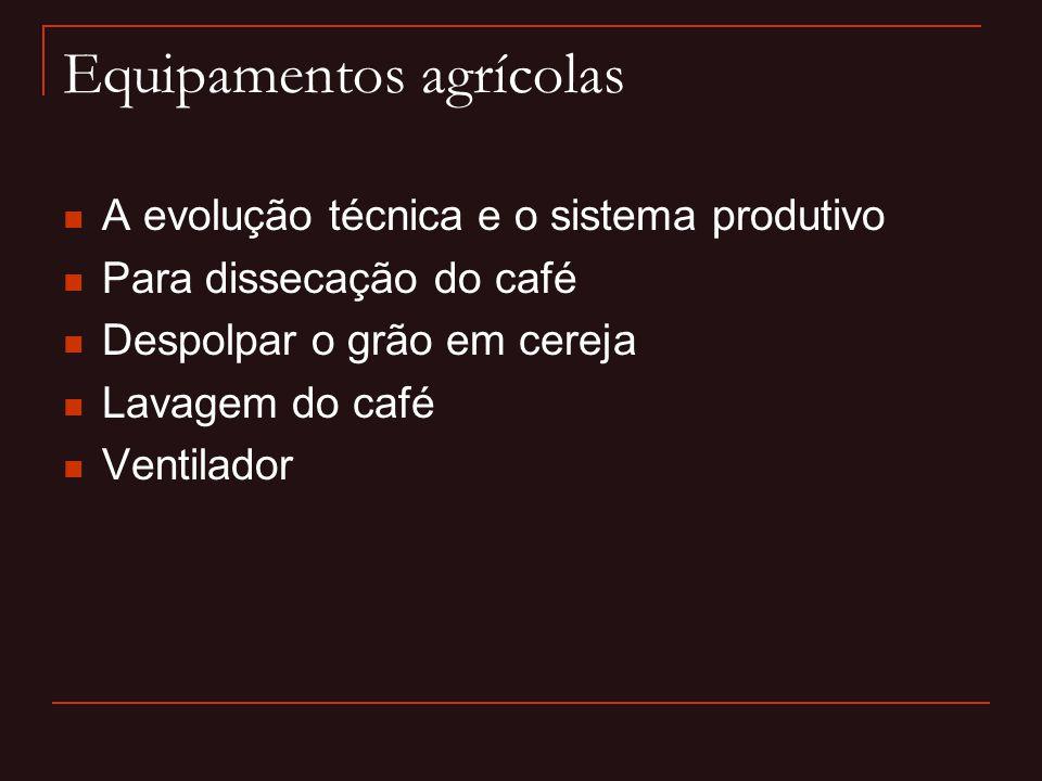 Equipamentos agrícolas  A evolução técnica e o sistema produtivo  Para dissecação do café  Despolpar o grão em cereja  Lavagem do café  Ventilado