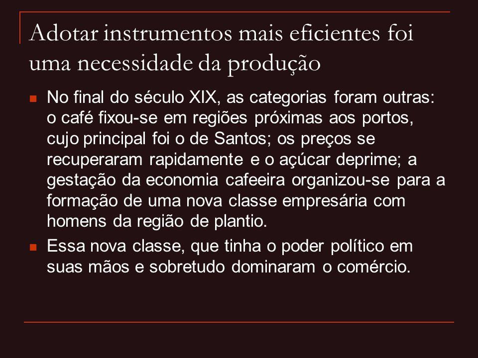 Adotar instrumentos mais eficientes foi uma necessidade da produção  No final do século XIX, as categorias foram outras: o café fixou-se em regiões p