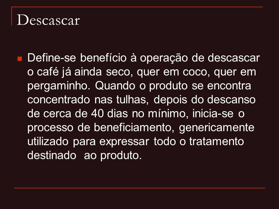 Descascar  Define-se benefício à operação de descascar o café já ainda seco, quer em coco, quer em pergaminho. Quando o produto se encontra concentra