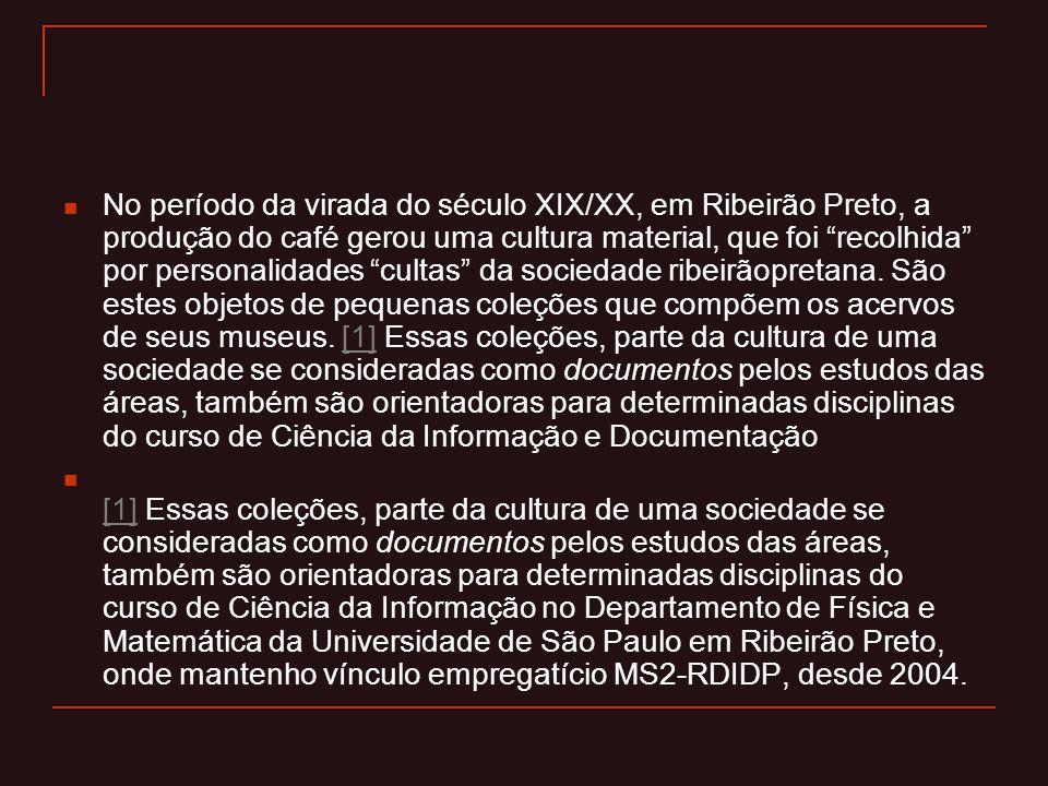 """ No período da virada do século XIX/XX, em Ribeirão Preto, a produção do café gerou uma cultura material, que foi """"recolhida"""" por personalidades """"cul"""