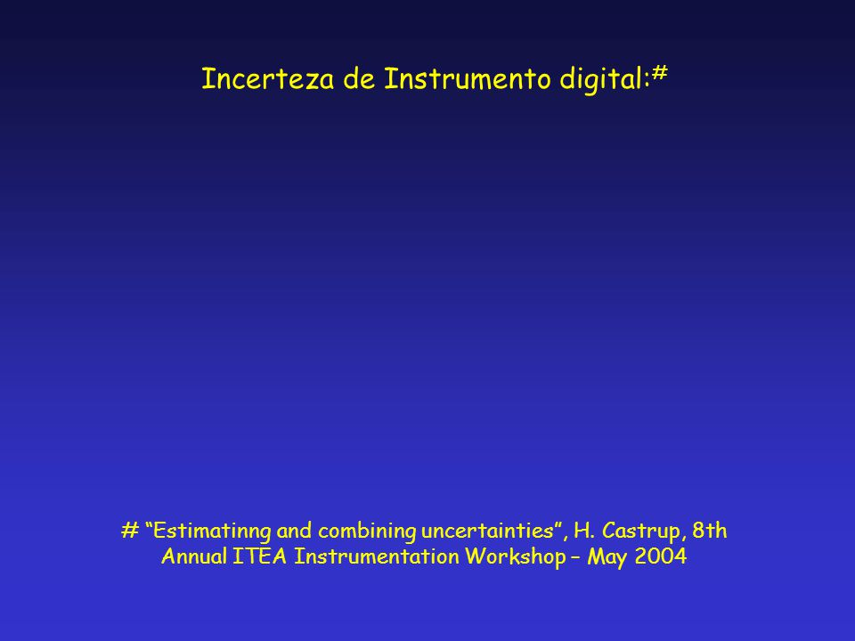 "Incerteza de Instrumento digital: # # ""Estimatinng and combining uncertainties"", H. Castrup, 8th Annual ITEA Instrumentation Workshop – May 2004"