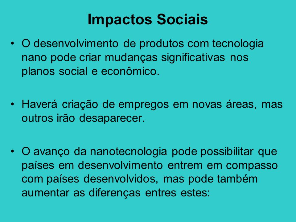 Impactos Sociais •O desenvolvimento de produtos com tecnologia nano pode criar mudanças significativas nos planos social e econômico. •Haverá criação