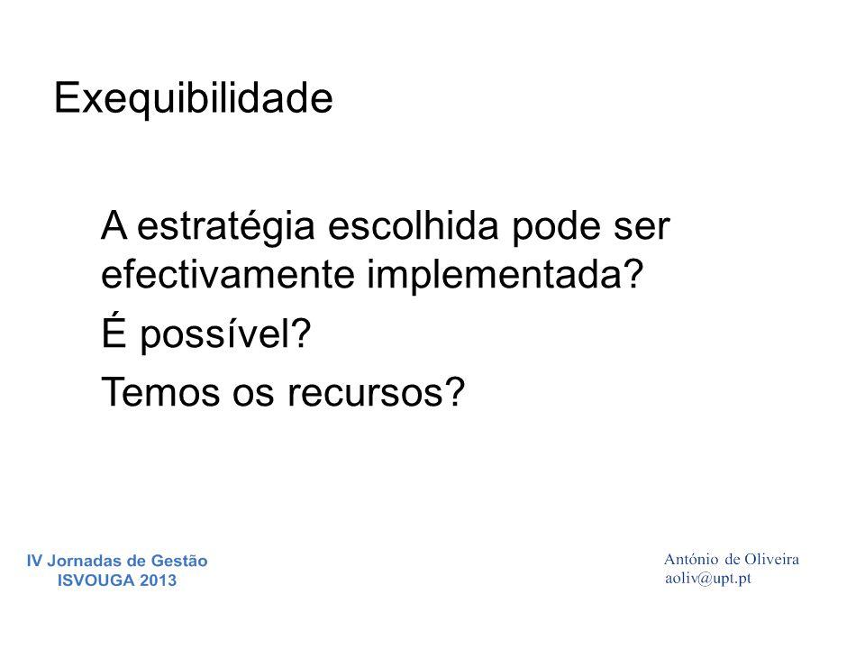 Exequibilidade A estratégia escolhida pode ser efectivamente implementada? É possível? Temos os recursos?
