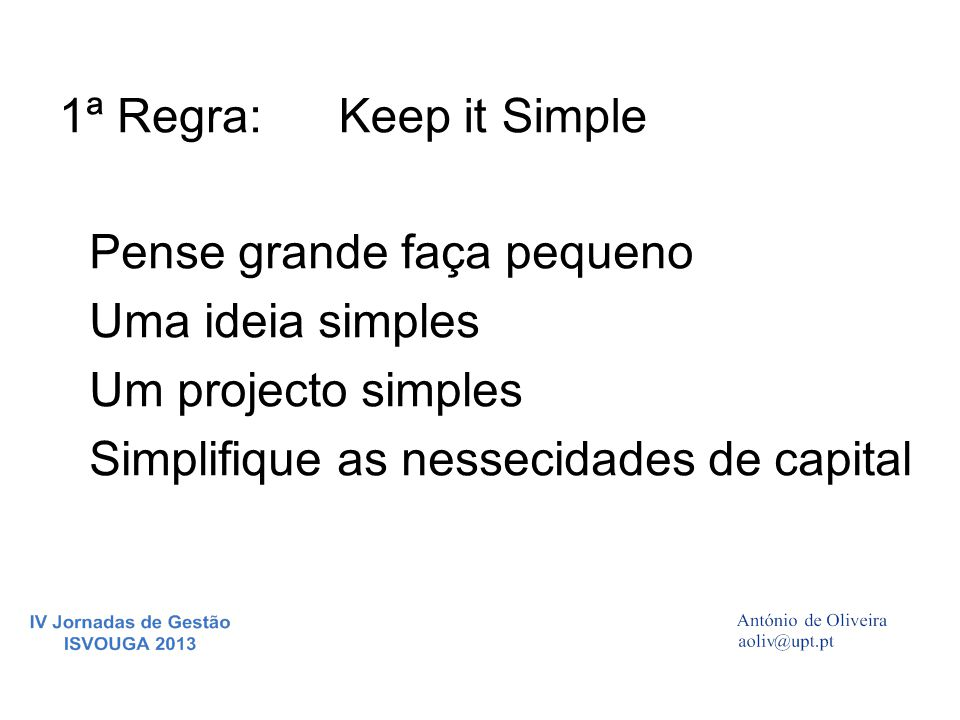 Pense grande faça pequeno Uma ideia simples Um projecto simples Simplifique as nessecidades de capital 1ª Regra:Keep it Simple