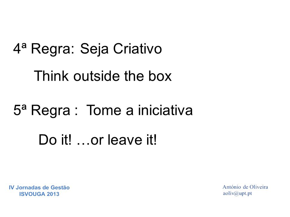 4ª Regra:Seja Criativo Think outside the box 5ª Regra :Tome a iniciativa Do it! …or leave it!