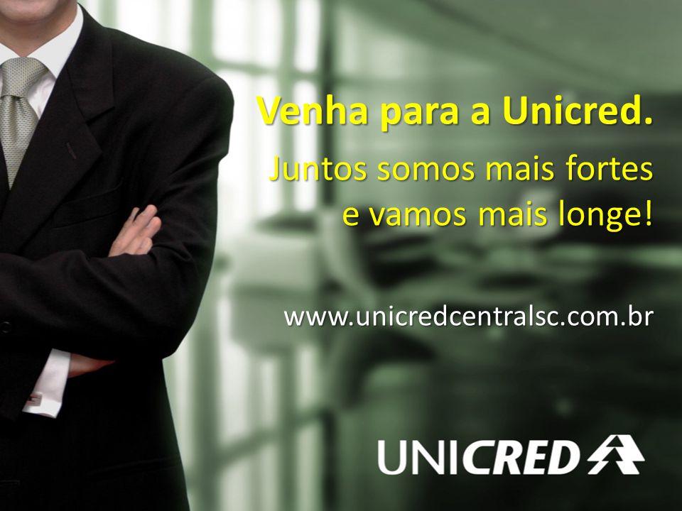 Venha para a Unicred. Juntos somos mais fortes e vamos mais longe! www.unicredcentralsc.com.br