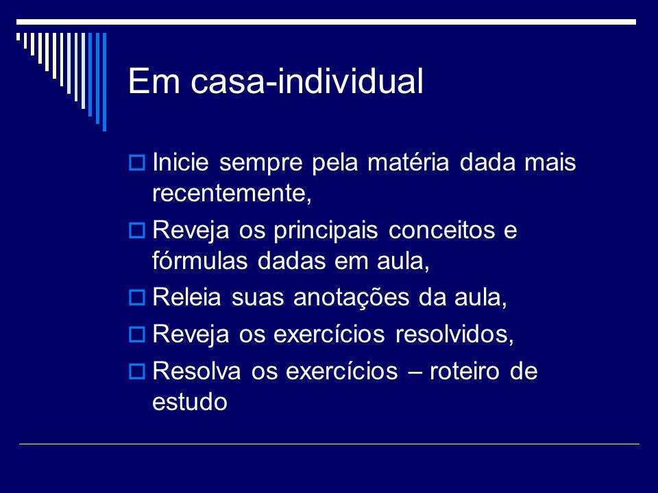 Em casa-individual  Inicie sempre pela matéria dada mais recentemente,  Reveja os principais conceitos e fórmulas dadas em aula,  Releia suas anota