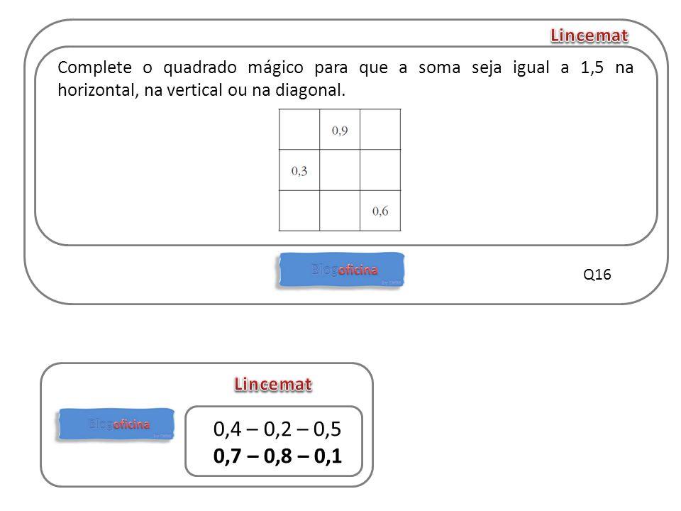 Complete o quadrado mágico para que a soma seja igual a 1,5 na horizontal, na vertical ou na diagonal. Q16 0,4 – 0,2 – 0,5 0,7 – 0,8 – 0,1