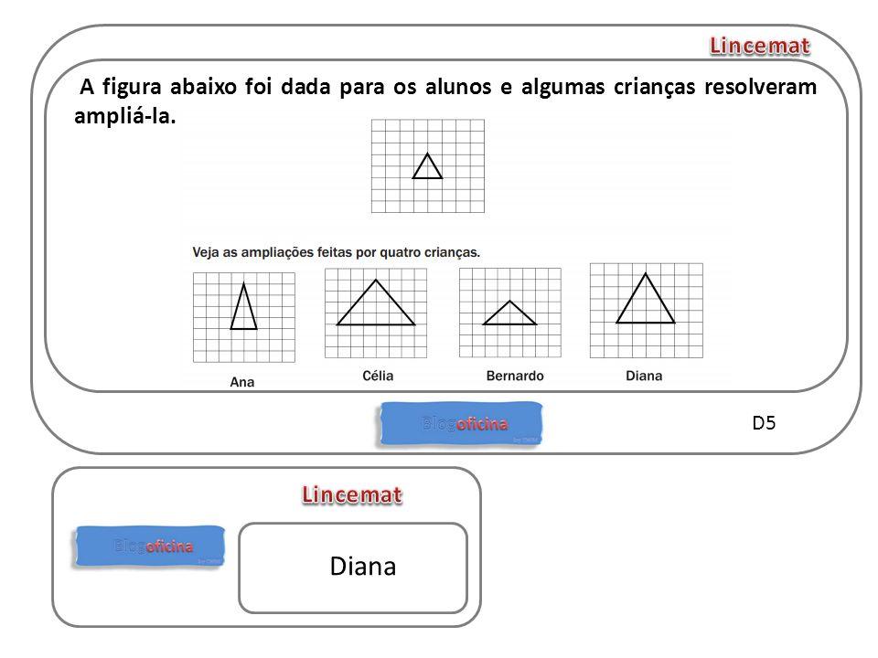 A figura abaixo foi dada para os alunos e algumas crianças resolveram ampliá-la. D5 Diana