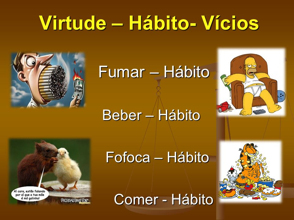 Virtude – Hábito- Vícios Fumar – Hábito Fumar – Hábito Beber – Hábito Beber – Hábito Fofoca – Hábito Fofoca – Hábito Comer - Hábito Comer - Hábito