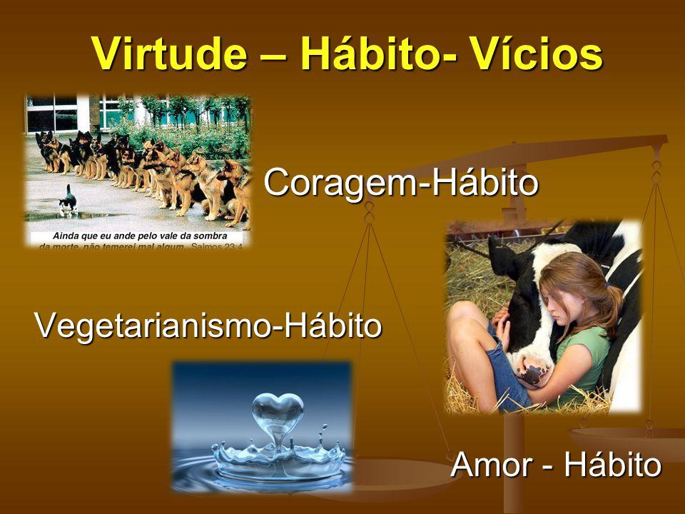 Virtude – Hábito- Vícios Coragem-Hábito Coragem-Hábito Vegetarianismo-Hábito Amor - Hábito Amor - Hábito