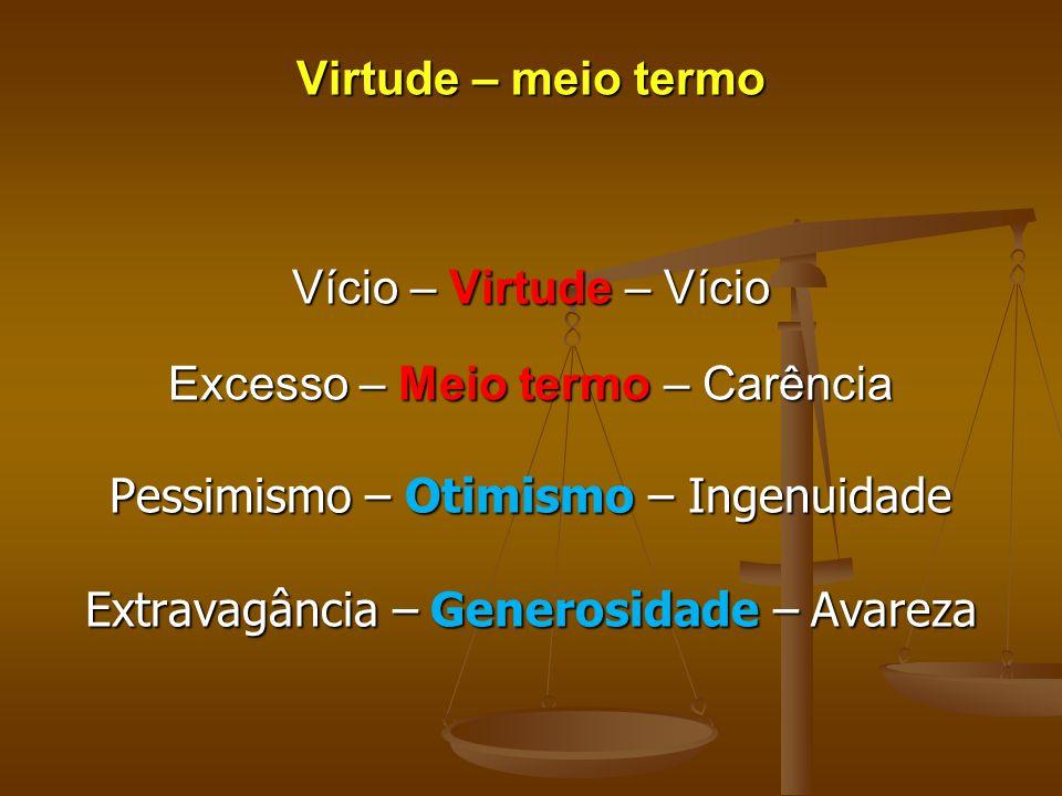 Virtude – meio termo Vício – Virtude – Vício Excesso – Meio termo – Carência Pessimismo – Otimismo – Ingenuidade Extravagância – Generosidade – Avarez