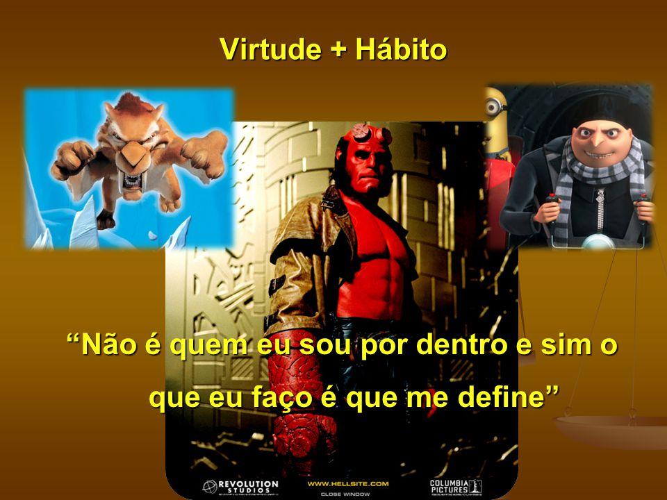 """Virtude + Hábito """"Não é quem eu sou por dentro e sim o que eu faço é que me define"""""""