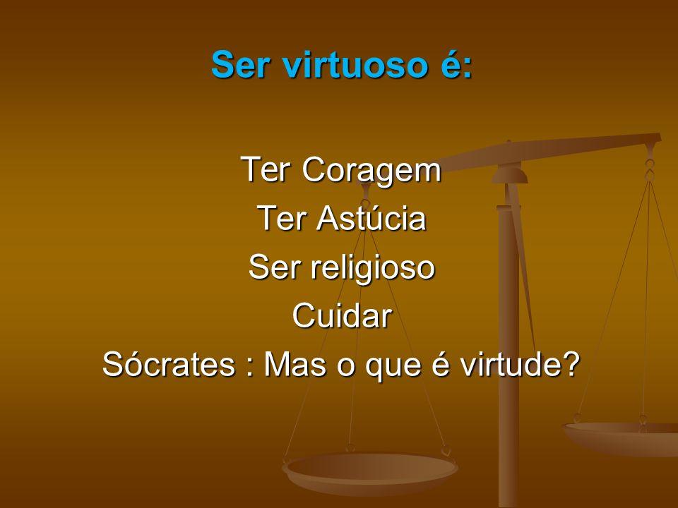 Ser virtuoso é: Ter Coragem Ter Astúcia Ser religioso Cuidar Sócrates : Mas o que é virtude?