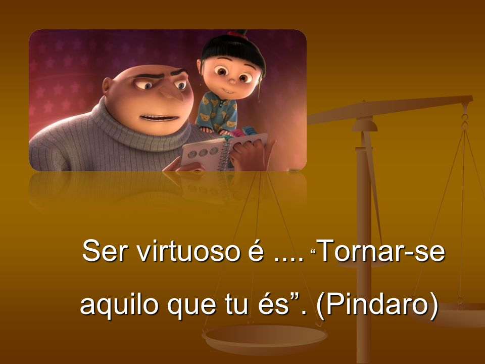 "Ser virtuoso é.... "" Tornar-se aquilo que tu és"". (Pindaro) Ser virtuoso é.... "" Tornar-se aquilo que tu és"". (Pindaro)"