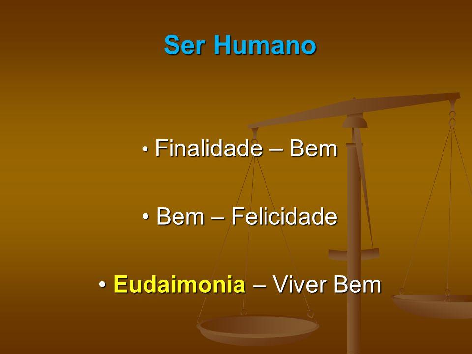 Ser Humano • Finalidade – Bem • Bem – Felicidade • Eudaimonia – Viver Bem