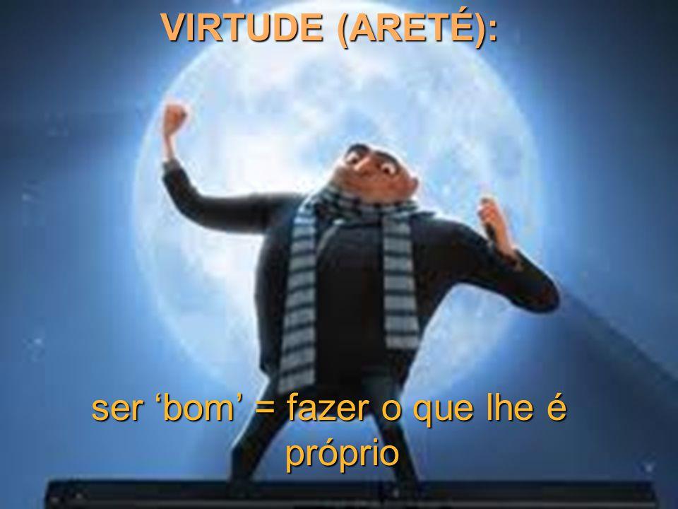 A virtude (areté) não vem da riqueza, mas sim a riqueza da virtude, bem como tudo o que é bom para o homem, na vida particular ou na vida pública ( Platão, Cit.
