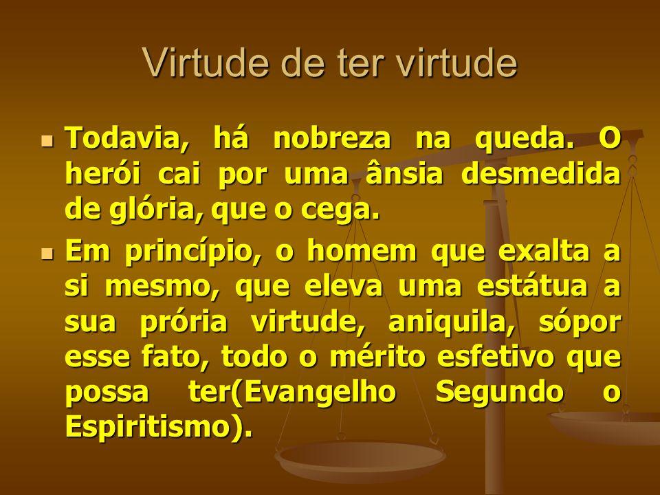 Virtude de ter virtude  Todavia, há nobreza na queda. O herói cai por uma ânsia desmedida de glória, que o cega.  Em princípio, o homem que exalta a
