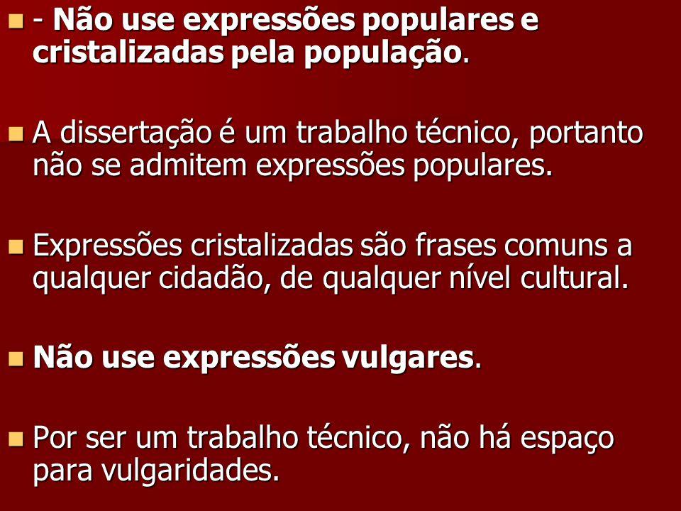  - Não use expressões populares e cristalizadas pela população.  A dissertação é um trabalho técnico, portanto não se admitem expressões populares.