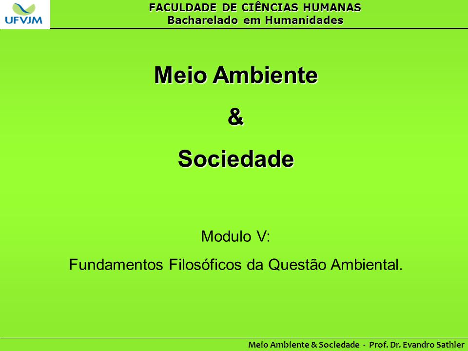 FACULDADE DE CIÊNCIAS HUMANAS Bacharelado em Humanidades Meio Ambiente & Sociedade - Prof. Dr. Evandro Sathler Meio Ambiente &Sociedade Modulo V: Fund