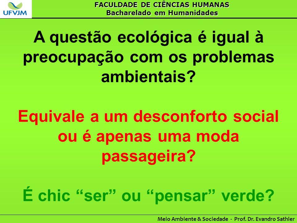 FACULDADE DE CIÊNCIAS HUMANAS Bacharelado em Humanidades Meio Ambiente & Sociedade - Prof. Dr. Evandro Sathler A questão ecológica é igual à preocupaç