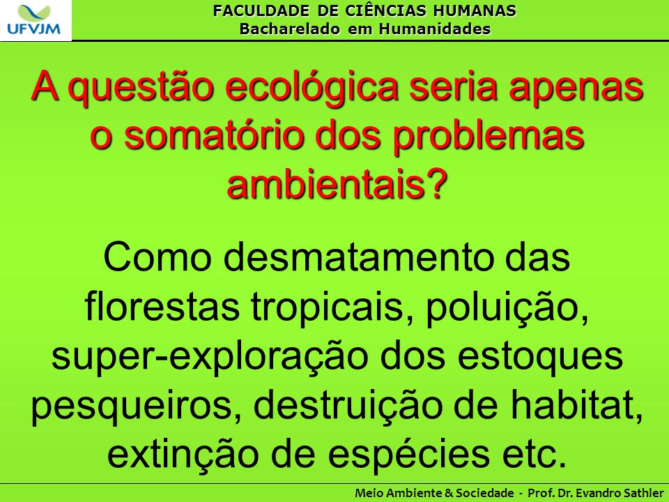 FACULDADE DE CIÊNCIAS HUMANAS Bacharelado em Humanidades Meio Ambiente & Sociedade - Prof. Dr. Evandro Sathler A questão ecológica seria apenas o soma