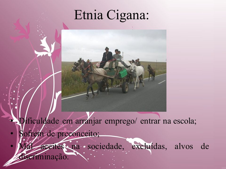 Etnia Cigana: • Dificuldade em arranjar emprego/ entrar na escola; • Sofrem de preconceito; • Mal aceites na sociedade, excluídas, alvos de discriminação.