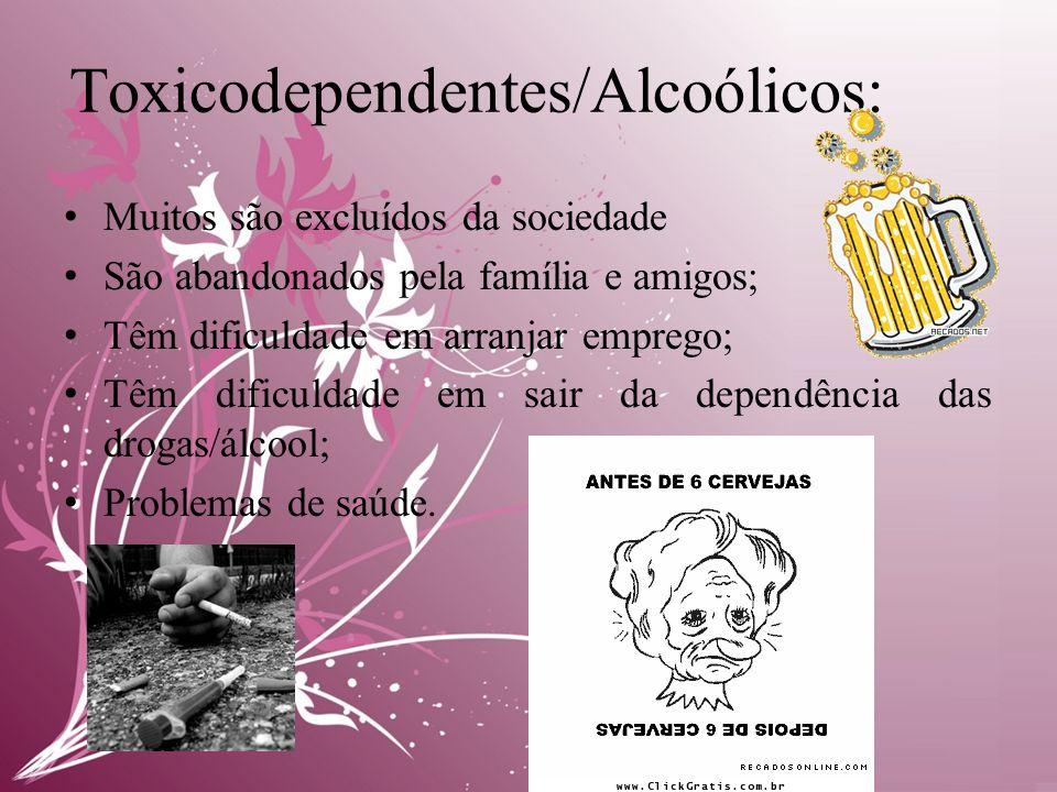 Toxicodependentes/Alcoólicos: • Muitos são excluídos da sociedade • São abandonados pela família e amigos; • Têm dificuldade em arranjar emprego; • Têm dificuldade em sair da dependência das drogas/álcool; • Problemas de saúde.