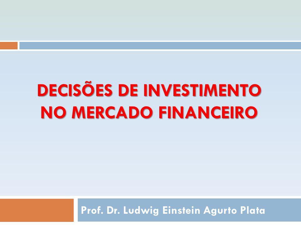 DECISÕES DE INVESTIMENTO NO MERCADO FINANCEIRO Prof. Dr. Ludwig Einstein Agurto Plata