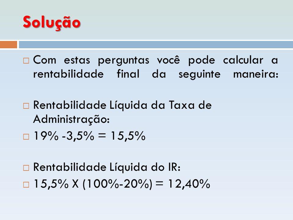 Solução  Com estas perguntas você pode calcular a rentabilidade final da seguinte maneira:  Rentabilidade Líquida da Taxa de Administração:  19% -3