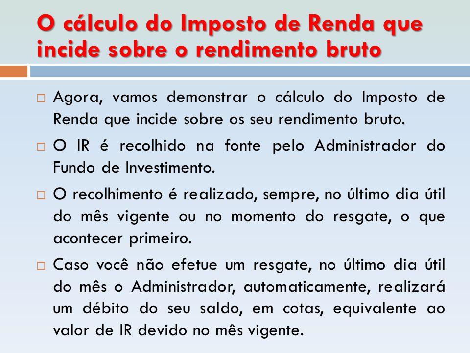 O cálculo do Imposto de Renda que incide sobre o rendimento bruto  Agora, vamos demonstrar o cálculo do Imposto de Renda que incide sobre os seu rend