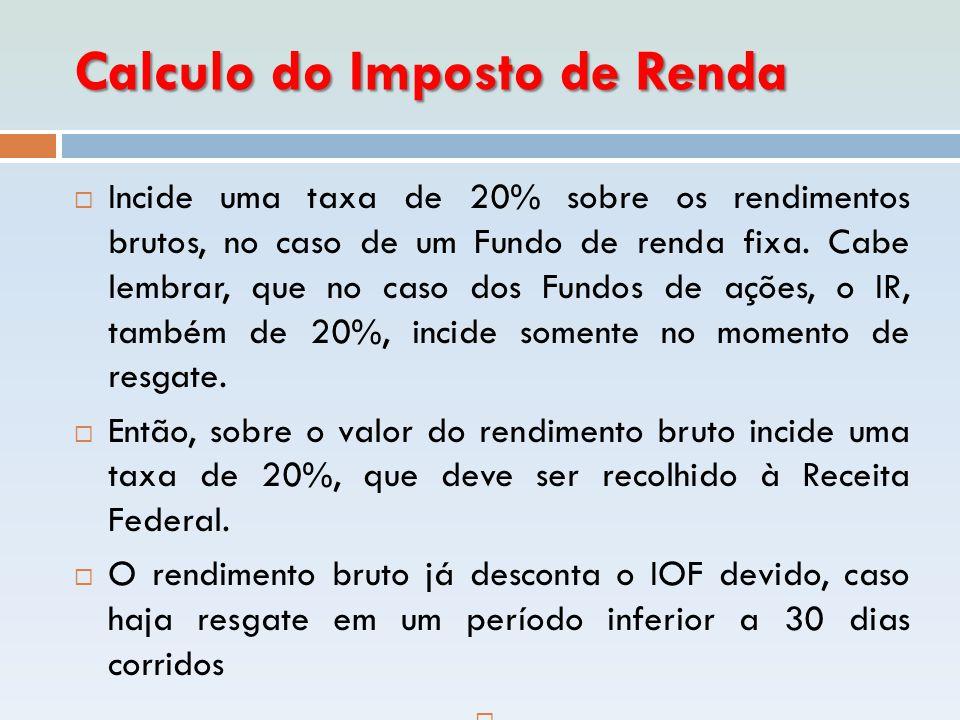 Calculo do Imposto de Renda  Incide uma taxa de 20% sobre os rendimentos brutos, no caso de um Fundo de renda fixa. Cabe lembrar, que no caso dos Fun