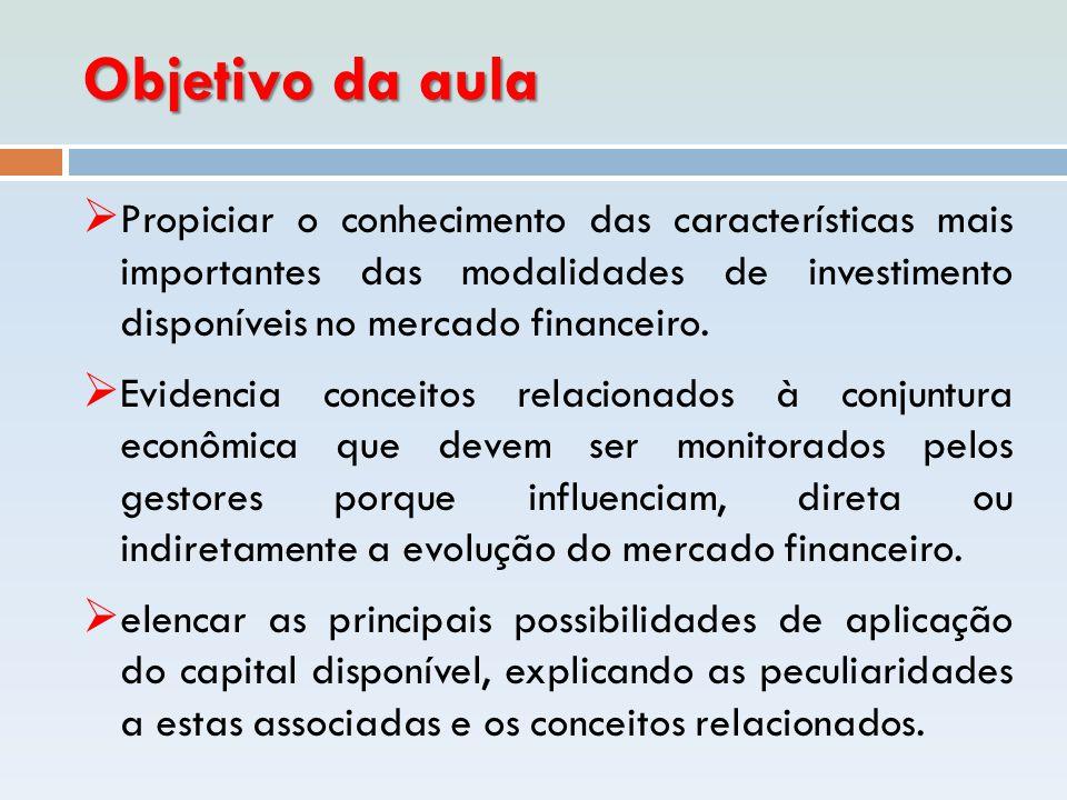 Objetivo da aula  Propiciar o conhecimento das características mais importantes das modalidades de investimento disponíveis no mercado financeiro. 