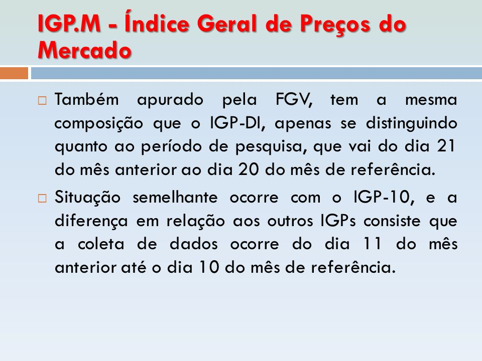 IGP.M - Índice Geral de Preços do Mercado  Também apurado pela FGV, tem a mesma composição que o IGP-DI, apenas se distinguindo quanto ao período de