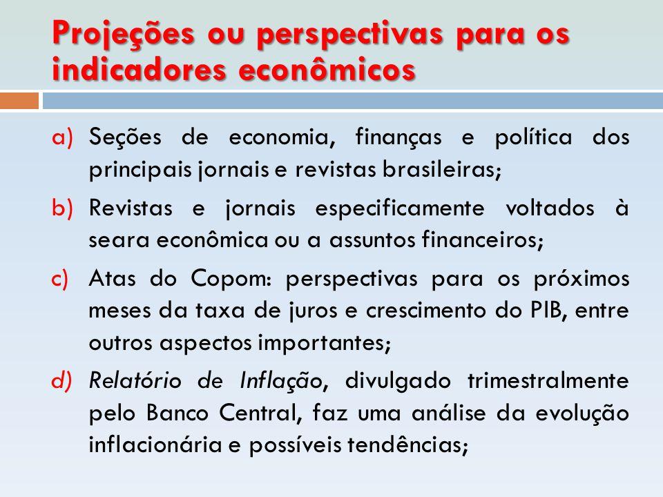 Projeções ou perspectivas para os indicadores econômicos a)Seções de economia, finanças e política dos principais jornais e revistas brasileiras; b)Re